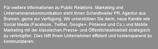 Scheidtweiler PR - Agentur aus Bremen - Planung einer Kampagne   Für weitere Informationen zu Public Relations, Marketing und Unternehmenskommunikation steht Ihnen Scheidtweiler PR, Agentur aus Bremen, gerne zur Verfügung. Wir unterstützen Sie darin, neue Kanäle wie Social Media (Facebook, Twitter, Google+, Pinterest und Co.) und Mobile Marketing mit der klassischen Presse- und Öffentlichkeitsarbeit strategisch zu verknüpfen. Dies hilft Ihrem Unternehmen effizient und kostensparend zu kommunizieren.  Aus unserer Sicht muss Public Relations dauerhaft und kontinuierlich gestaltet werden. Nur durch eine langfristige, kreative und seriöse Partnerschaft kann der Kommunikationserfolg erreicht werden. Unsere Kunden sind mittelständische Unternehmen aus Bremen und Norddeutschland.